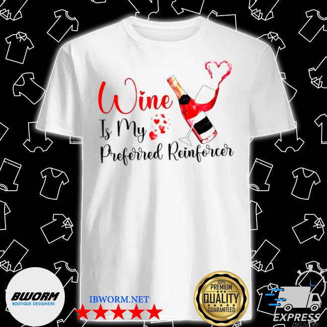 Wine is my preferred reinforcer shirt