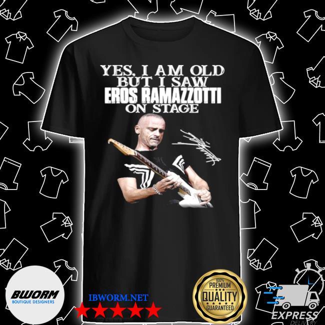 Yes I am old but I saw eros ramazzottI on stage signature shirt