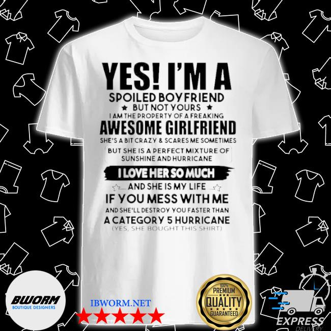 Yes I'm a spoiled boyfriend but not your awesome girlfriend I love her so much shirt