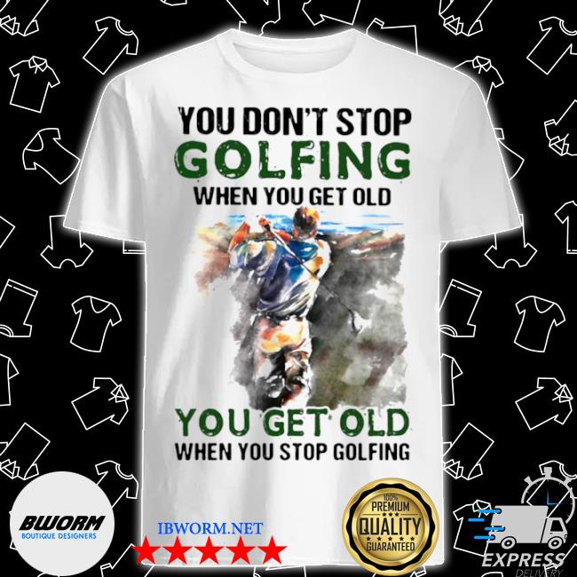 You don't stop golfing when you get old when you stop golfing shirt