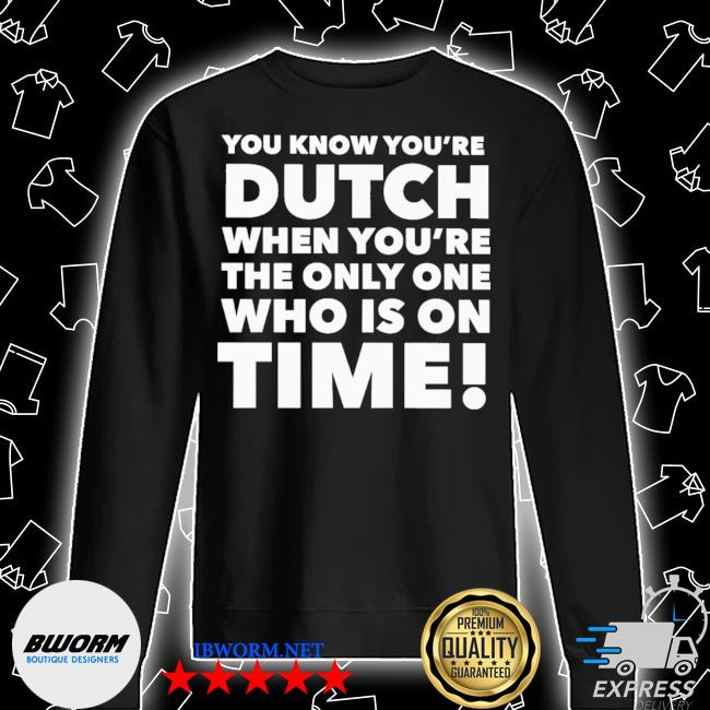 You know you're dutch when you're the only one who Is on time 2021 s Unisex Sweatshirt