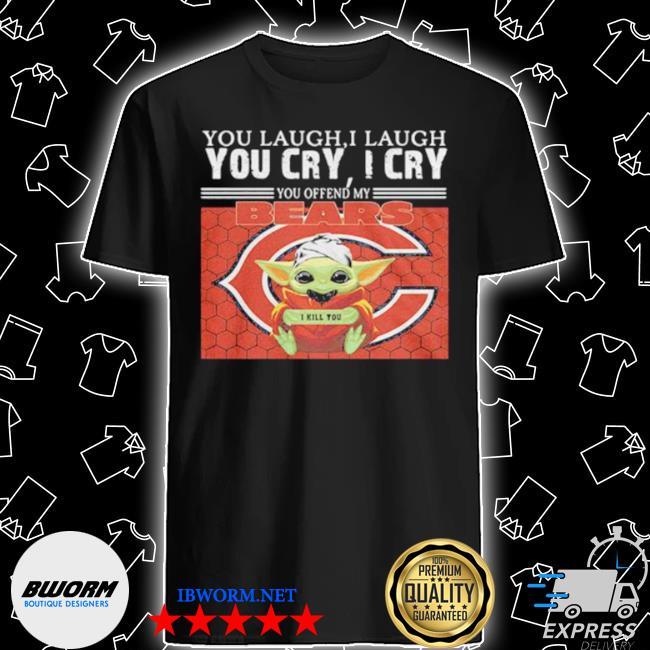 You laugh I laugh you cry I cry baby Yoda chicago baby Yoda shirt